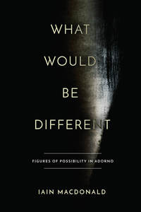 cover for What Would Be Different: Figures of Possibility in Adorno | Iain Macdonald
