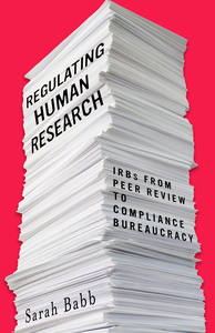 cover for Regulating Human Research: IRBs from Peer Review to Compliance Bureaucracy | Sarah Babb