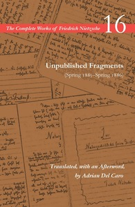 cover for Unpublished Fragments (Spring 1885–Spring 1886): Volume 16 | Friedrich Nietzsche, Translated, with an Afterword, by Adrian Del Caro